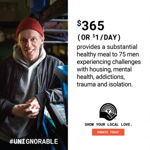 PROOF POINT- $365 provides a substantial healthy meal to 75 men experiencing challenges with housing, mental health, addictions, trauma and isolation.