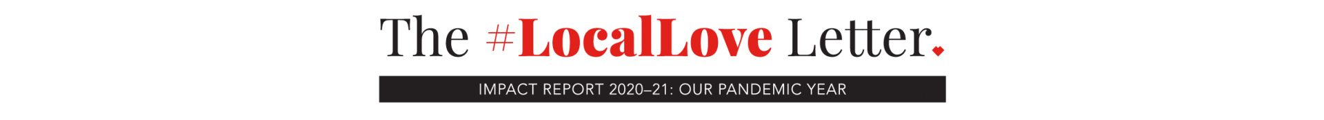 The #LocalLove Letter, IMPACT REPORT 2020–21: OUR PANDEMIC YEAR